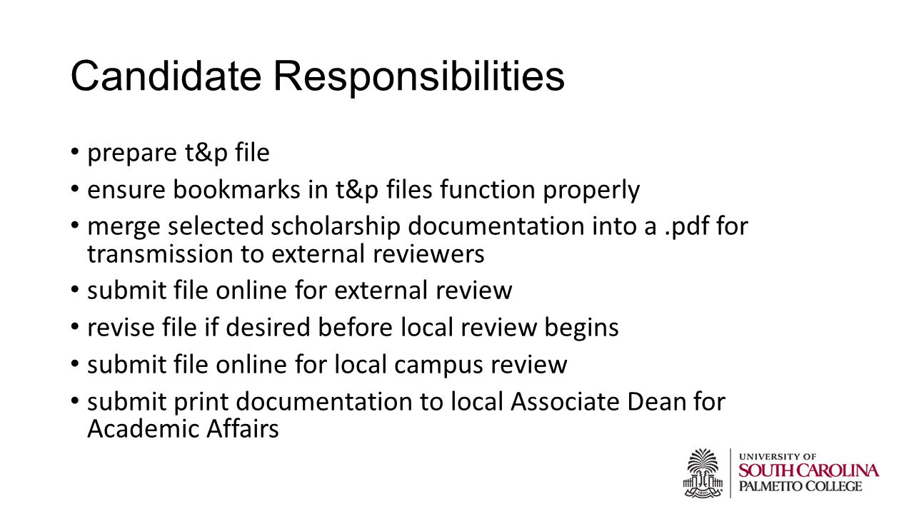 Candidate Responsibilities prepare t&p file ensure bookmarks in t&p files function properly merge selected scholarship documentation into a.pdf for transmission to external reviewers submit file online for external review revise file if desired before local review begins submit file online for local campus review submit print documentation to local Associate Dean for Academic Affairs