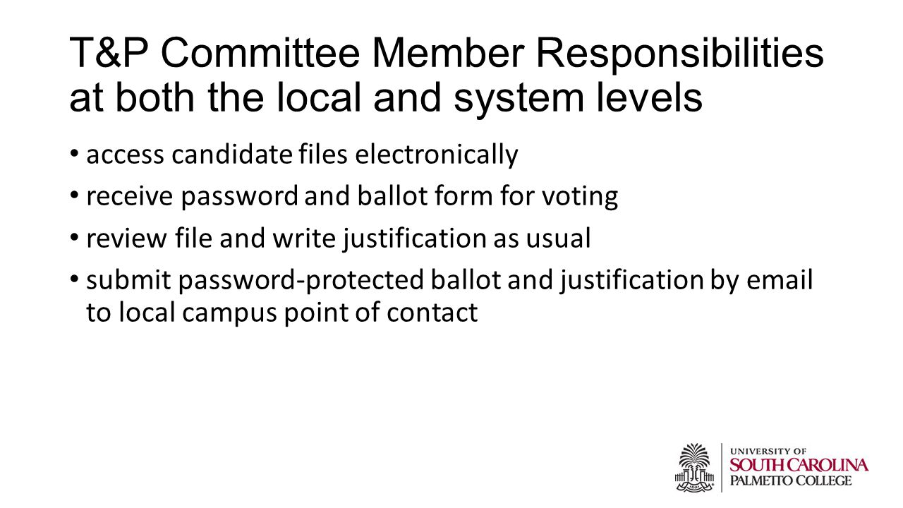 T&P Committee Member Responsibilities at both the local and system levels access candidate files electronically receive password and ballot form for voting review file and write justification as usual submit password-protected ballot and justification by email to local campus point of contact