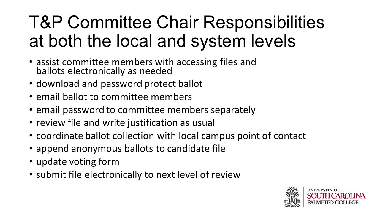 T&P Committee Chair Responsibilities at both the local and system levels assist committee members with accessing files and ballots electronically as needed download and password protect ballot email ballot to committee members email password to committee members separately review file and write justification as usual coordinate ballot collection with local campus point of contact append anonymous ballots to candidate file update voting form submit file electronically to next level of review