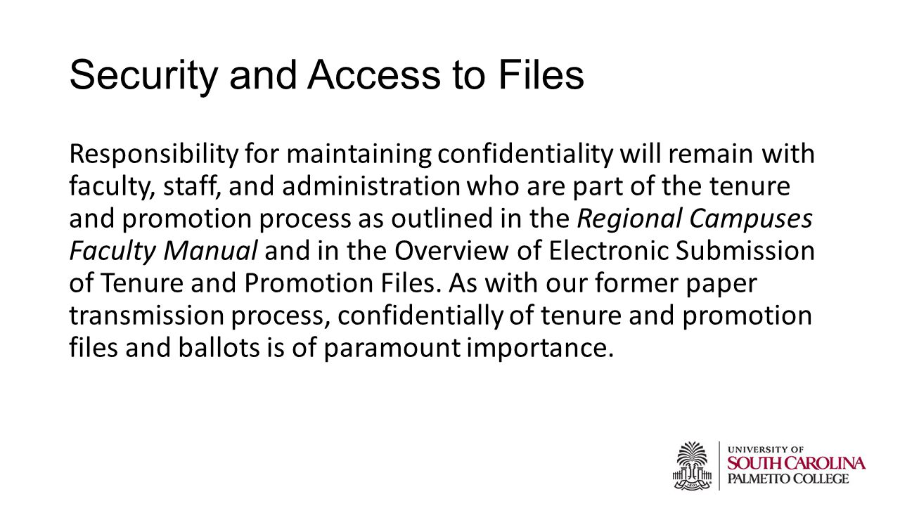 Security and Access to Files Responsibility for maintaining confidentiality will remain with faculty, staff, and administration who are part of the tenure and promotion process as outlined in the Regional Campuses Faculty Manual and in the Overview of Electronic Submission of Tenure and Promotion Files.