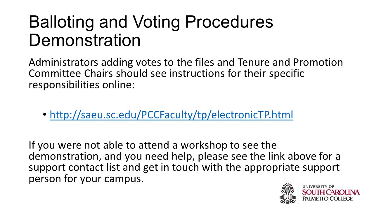 Balloting and Voting Procedures Demonstration Administrators adding votes to the files and Tenure and Promotion Committee Chairs should see instructions for their specific responsibilities online: http://saeu.sc.edu/PCCFaculty/tp/electronicTP.html If you were not able to attend a workshop to see the demonstration, and you need help, please see the link above for a support contact list and get in touch with the appropriate support person for your campus.
