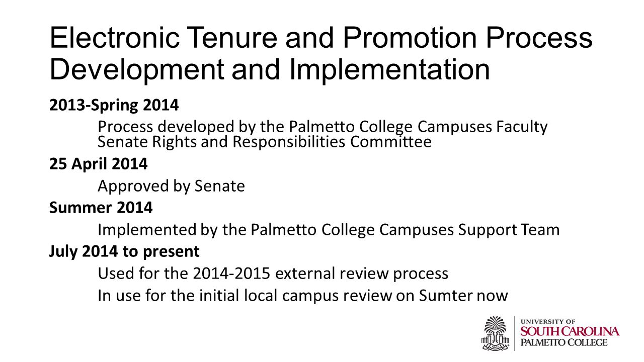 Electronic Tenure and Promotion Process Development and Implementation 2013-Spring 2014 Process developed by the Palmetto College Campuses Faculty Senate Rights and Responsibilities Committee 25 April 2014 Approved by Senate Summer 2014 Implemented by the Palmetto College Campuses Support Team July 2014 to present Used for the 2014-2015 external review process In use for the initial local campus review on Sumter now