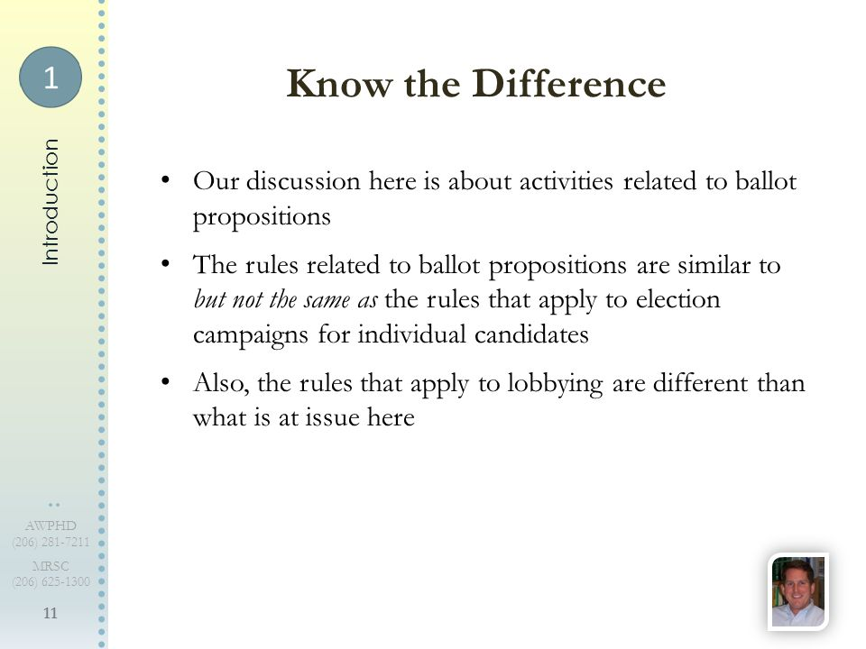 11 AWPHD (206) 281-7211 MRSC (206) 625-1300 Our discussion here is about activities related to ballot propositions The rules related to ballot propositions are similar to but not the same as the rules that apply to election campaigns for individual candidates Also, the rules that apply to lobbying are different than what is at issue here Know the Difference Introduction