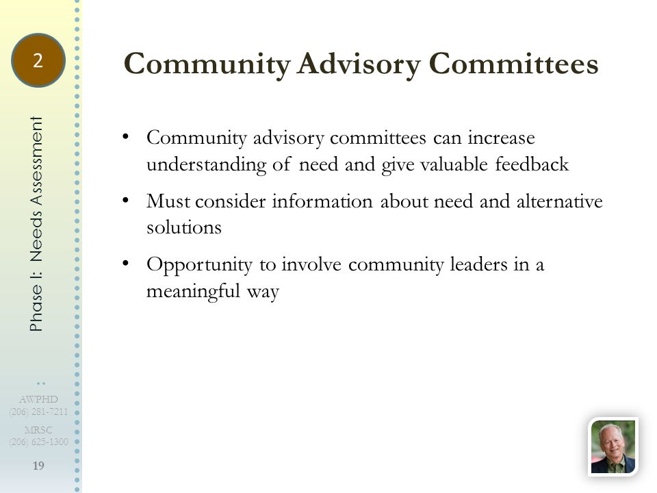 19 AWPHD (206) 281-7211 MRSC (206) 625-1300 Community advisory committees can increase understanding of need and give valuable feedback Must consider information about need and alternative solutions Opportunity to involve community leaders in a meaningful way Community Advisory Committees Phase I: Needs Assessment
