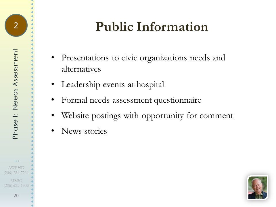 20 AWPHD (206) 281-7211 MRSC (206) 625-1300 Presentations to civic organizations needs and alternatives Leadership events at hospital Formal needs assessment questionnaire Website postings with opportunity for comment News stories Public Information Phase I: Needs Assessment