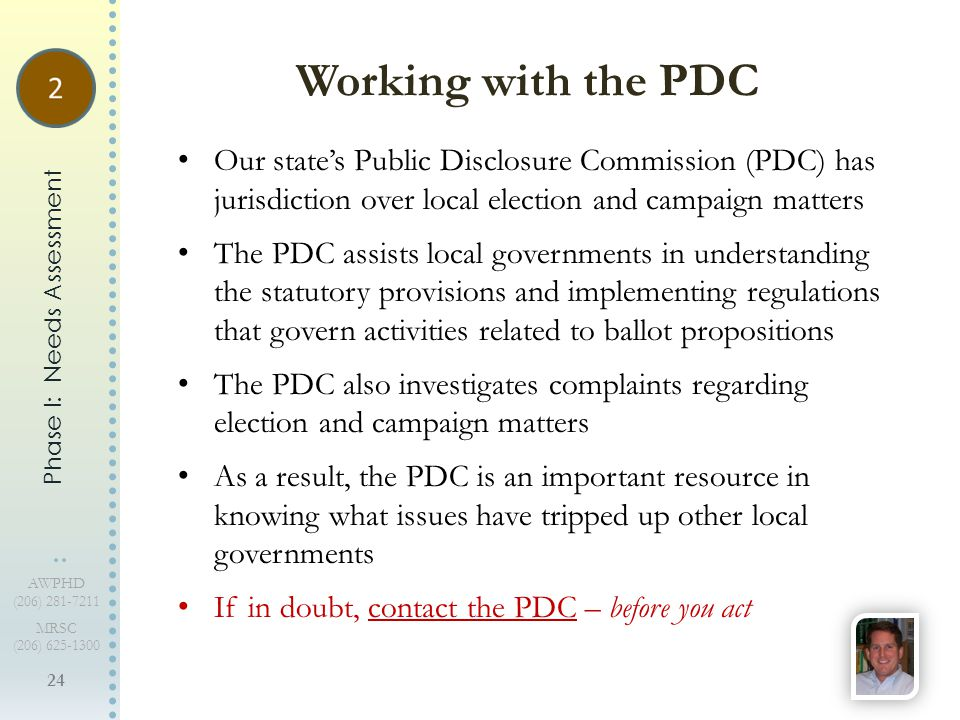 24 AWPHD (206) 281-7211 MRSC (206) 625-1300 Our state's Public Disclosure Commission (PDC) has jurisdiction over local election and campaign matters The PDC assists local governments in understanding the statutory provisions and implementing regulations that govern activities related to ballot propositions The PDC also investigates complaints regarding election and campaign matters As a result, the PDC is an important resource in knowing what issues have tripped up other local governments If in doubt, contact the PDC – before you act Working with the PDC Phase I: Needs Assessment