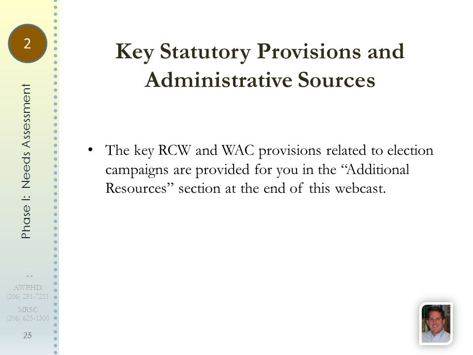25 AWPHD (206) 281-7211 MRSC (206) 625-1300 The key RCW and WAC provisions related to election campaigns are provided for you in the Additional Resources section at the end of this webcast.