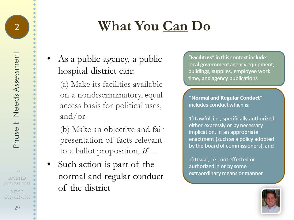 29 AWPHD (206) 281-7211 MRSC (206) 625-1300 As a public agency, a public hospital district can: (a) Make its facilities available on a nondiscriminatory, equal access basis for political uses, and/or (b) Make an objective and fair presentation of facts relevant to a ballot proposition, if … Such action is part of the normal and regular conduct of the district What You Can Do Phase I: Needs Assessment Facilities in this context include: local government agency equipment, buildings, supplies, employee work time, and agency publications Normal and Regular Conduct includes conduct which is: 1) Lawful, i.e., specifically authorized, either expressly or by necessary implication, in an appropriate enactment (such as a policy adopted by the board of commissioners), and 2) Usual, i.e., not effected or authorized in or by some extraordinary means or manner