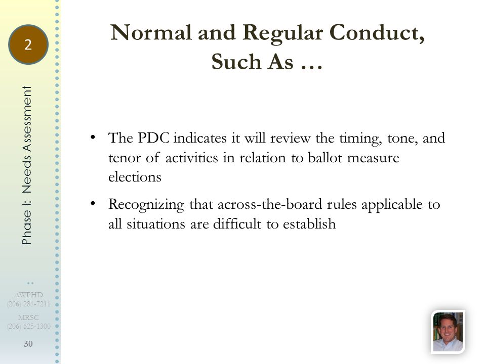 30 AWPHD (206) 281-7211 MRSC (206) 625-1300 The PDC indicates it will review the timing, tone, and tenor of activities in relation to ballot measure elections Recognizing that across-the-board rules applicable to all situations are difficult to establish Normal and Regular Conduct, Such As … Phase I: Needs Assessment