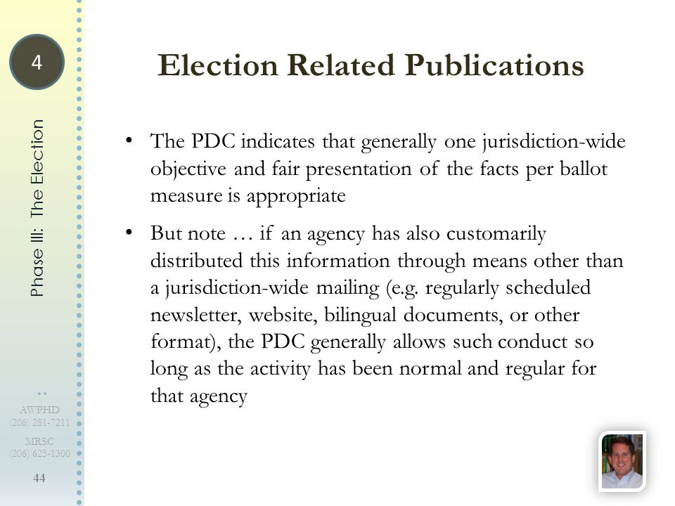 44 AWPHD (206) 281-7211 MRSC (206) 625-1300 The PDC indicates that generally one jurisdiction-wide objective and fair presentation of the facts per ballot measure is appropriate But note … if an agency has also customarily distributed this information through means other than a jurisdiction-wide mailing (e.g.