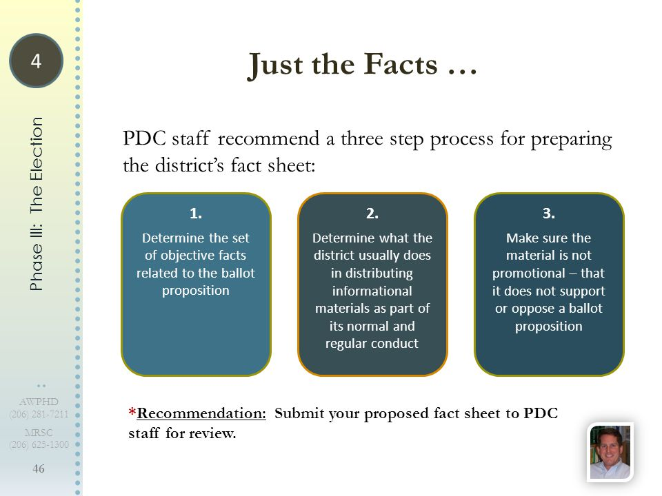 46 AWPHD (206) 281-7211 MRSC (206) 625-1300 PDC staff recommend a three step process for preparing the district's fact sheet: Just the Facts … Phase III: The Election 1.
