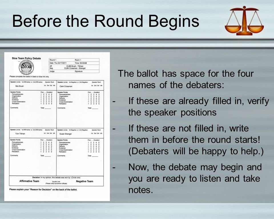 Before the Round Begins The ballot has space for the four names of the debaters: -If these are already filled in, verify the speaker positions -If these are not filled in, write them in before the round starts.