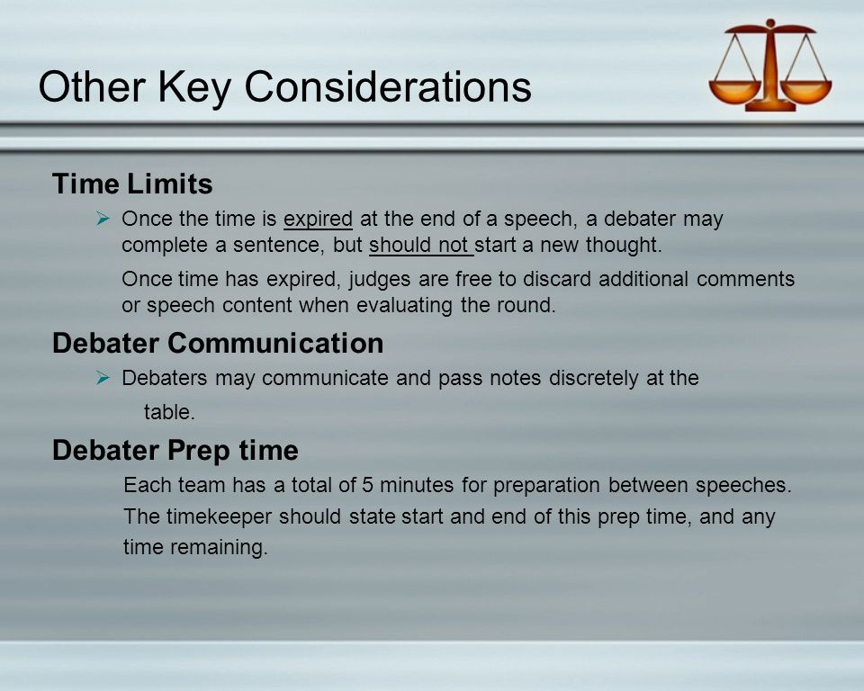 Other Key Considerations Time Limits  Once the time is expired at the end of a speech, a debater may complete a sentence, but should not start a new thought.