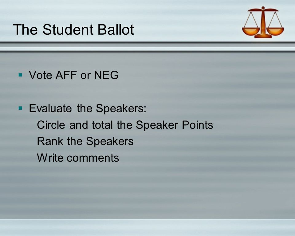 The Student Ballot  Vote AFF or NEG  Evaluate the Speakers: Circle and total the Speaker Points Rank the Speakers Write comments
