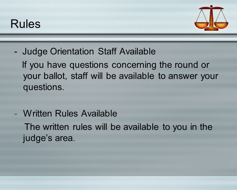 Rules - Judge Orientation Staff Available If you have questions concerning the round or your ballot, staff will be available to answer your questions.