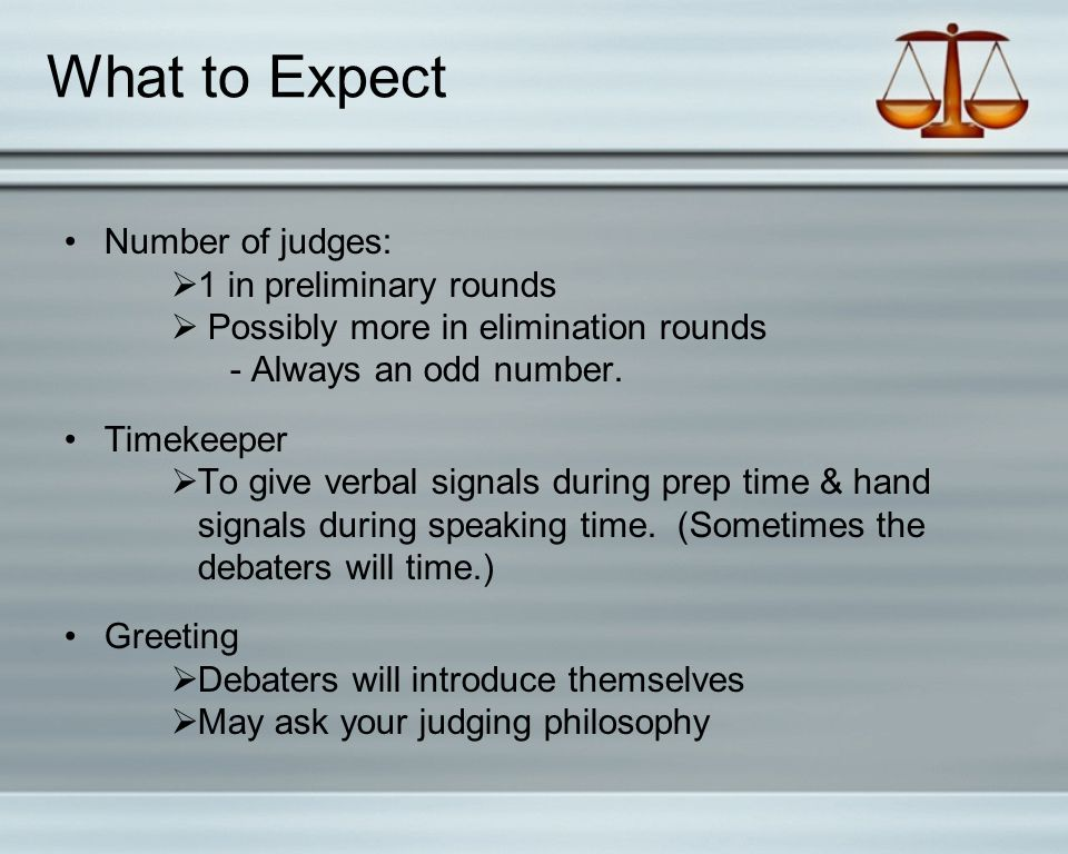 What to Expect Number of judges:  1 in preliminary rounds  Possibly more in elimination rounds - Always an odd number.