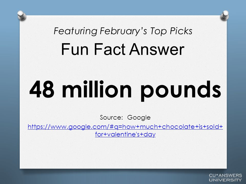 48 million pounds Source: Google https://www.google.com/#q=how+much+chocolate+is+sold+ for+valentine s+day Fun Fact Answer Featuring February's Top Picks