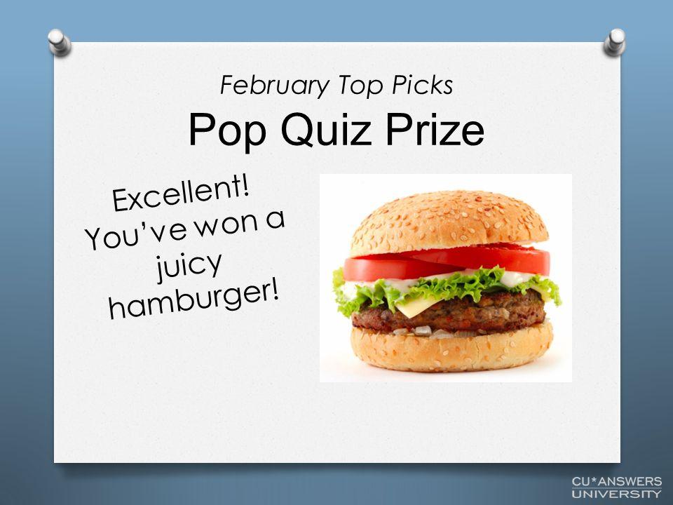 Pop Quiz Prize Excellent! You've won a juicy hamburger! February Top Picks