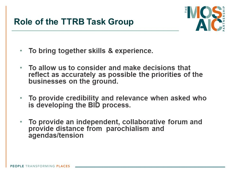 Role of the TTRB Task Group To bring together skills & experience. To allow us to consider and make decisions that reflect as accurately as possible t
