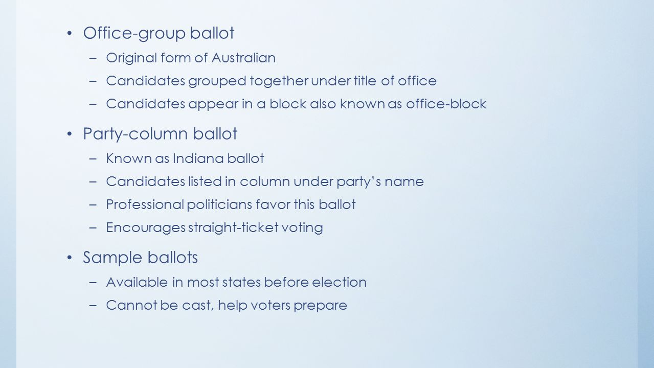 Office-group ballot –Original form of Australian –Candidates grouped together under title of office –Candidates appear in a block also known as office-block Party-column ballot –Known as Indiana ballot –Candidates listed in column under party's name –Professional politicians favor this ballot –Encourages straight-ticket voting Sample ballots –Available in most states before election –Cannot be cast, help voters prepare