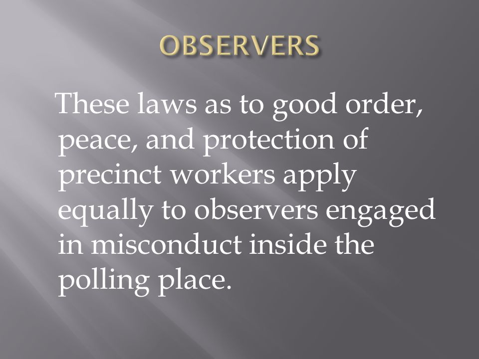 These laws as to good order, peace, and protection of precinct workers apply equally to observers engaged in misconduct inside the polling place.