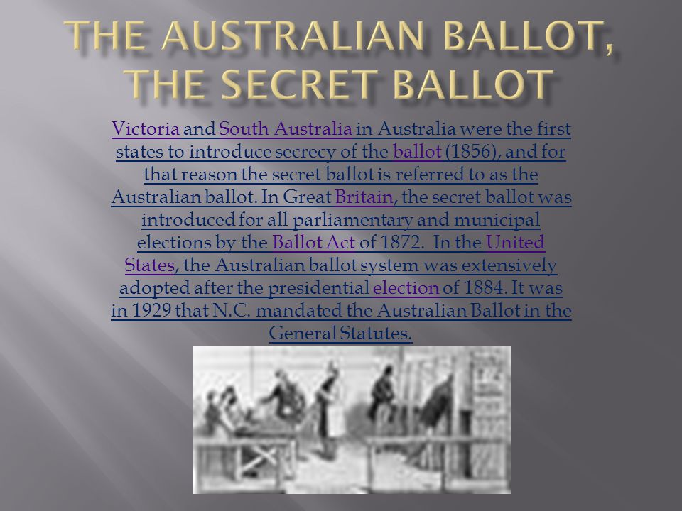 VictoriaVictoria and South Australia in Australia were the first states to introduce secrecy of the ballot (1856), and for that reason the secret ballot is referred to as the Australian ballot.