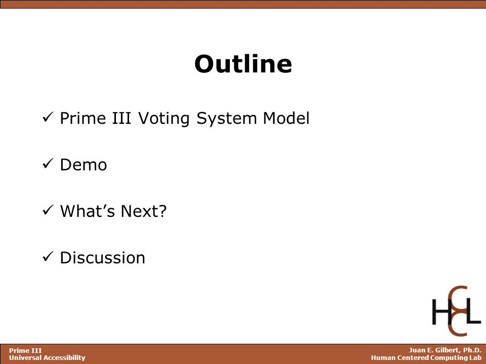 Juan E. Gilbert, Ph.D. Human Centered Computing Lab Prime III Universal Accessibility Outline Prime III Voting System Model Demo What's Next? Discussi