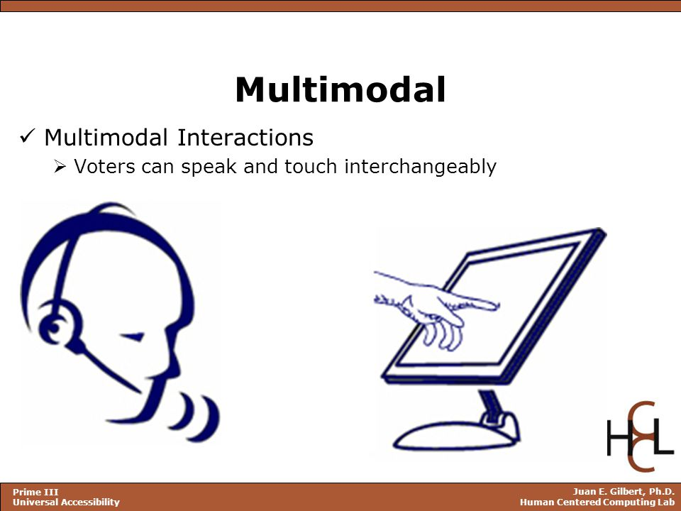 Juan E. Gilbert, Ph.D. Human Centered Computing Lab Prime III Universal Accessibility Multimodal Multimodal Interactions  Voters can speak and touch