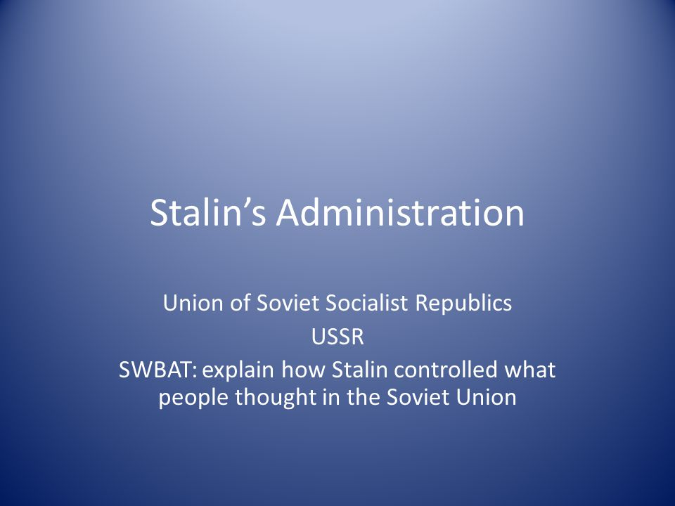 Stalin's Administration Union of Soviet Socialist Republics USSR SWBAT: explain how Stalin controlled what people thought in the Soviet Union