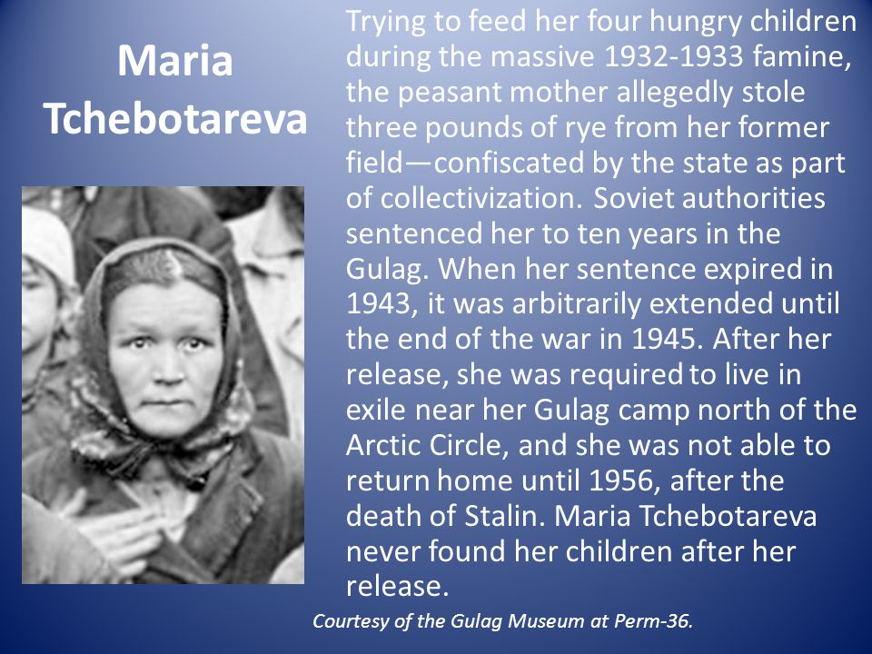 Maria Tchebotareva Trying to feed her four hungry children during the massive 1932-1933 famine, the peasant mother allegedly stole three pounds of rye from her former field—confiscated by the state as part of collectivization.