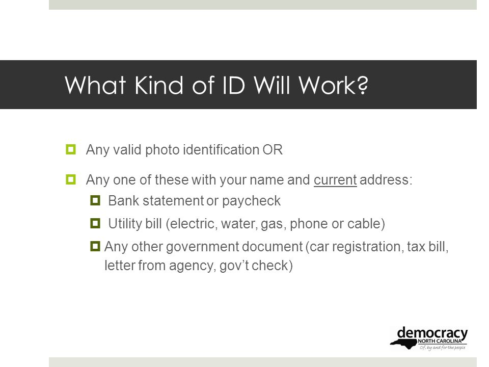 What Kind of ID Will Work?  Any valid photo identification OR  Any one of these with your name and current address:  Bank statement or paycheck  U
