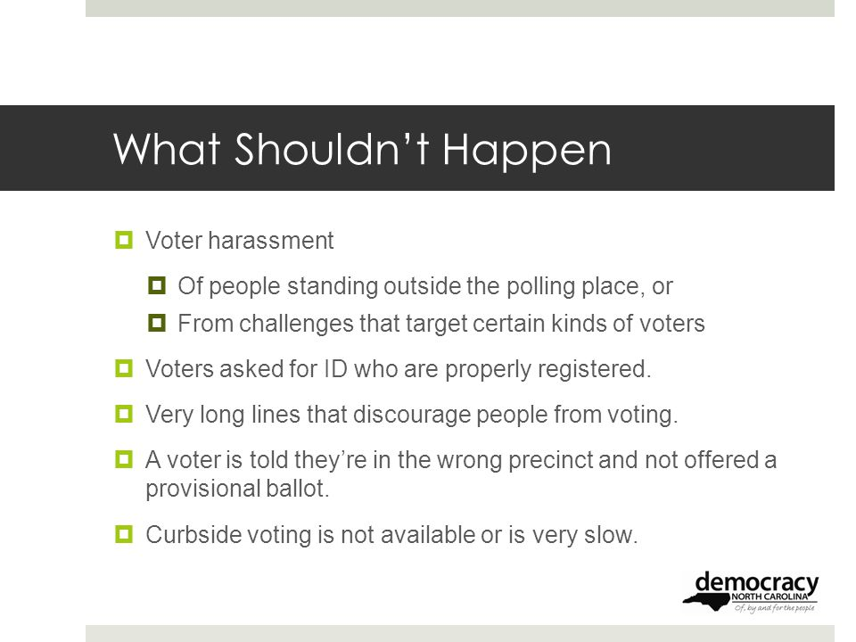 What Shouldn't Happen  Voter harassment  Of people standing outside the polling place, or  From challenges that target certain kinds of voters  Voters asked for ID who are properly registered.