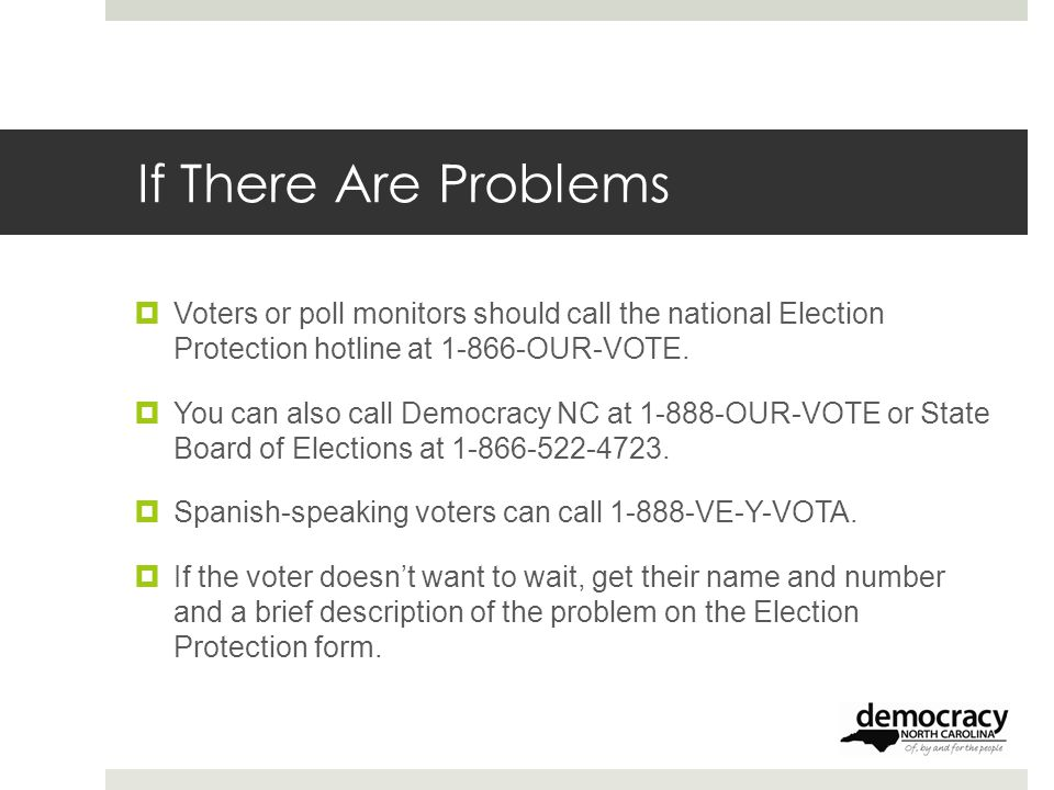 If There Are Problems  Voters or poll monitors should call the national Election Protection hotline at 1-866-OUR-VOTE.