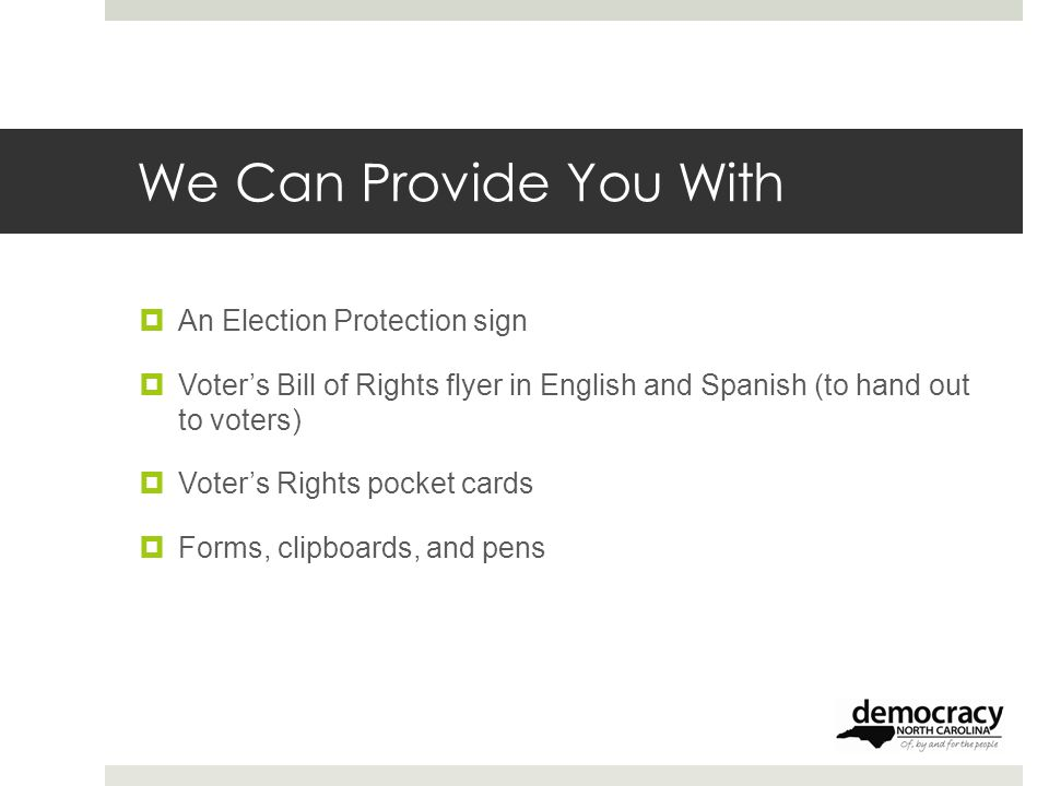 We Can Provide You With  An Election Protection sign  Voter's Bill of Rights flyer in English and Spanish (to hand out to voters)  Voter's Rights pocket cards  Forms, clipboards, and pens