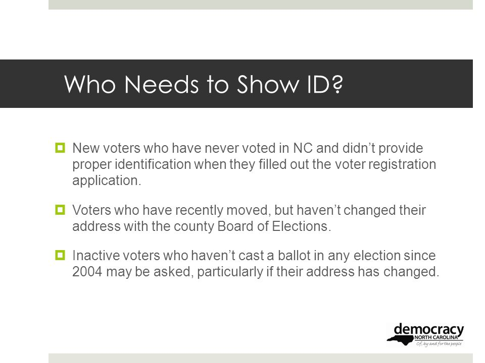 Who Needs to Show ID?  New voters who have never voted in NC and didn't provide proper identification when they filled out the voter registration app