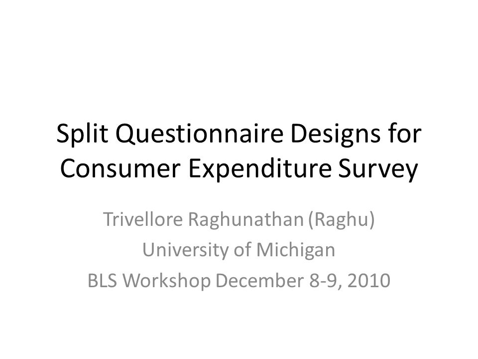 Split Questionnaire Designs for Consumer Expenditure Survey Trivellore Raghunathan (Raghu) University of Michigan BLS Workshop December 8-9, 2010