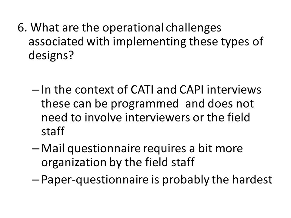6. What are the operational challenges associated with implementing these types of designs? – In the context of CATI and CAPI interviews these can be