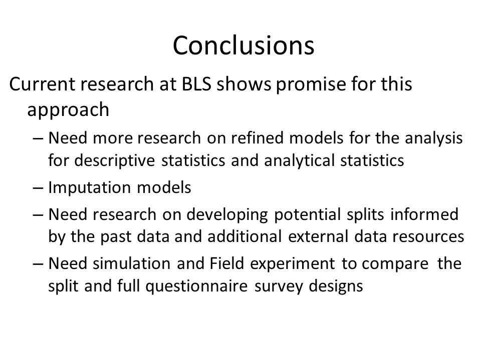 Conclusions Current research at BLS shows promise for this approach – Need more research on refined models for the analysis for descriptive statistics and analytical statistics – Imputation models – Need research on developing potential splits informed by the past data and additional external data resources – Need simulation and Field experiment to compare the split and full questionnaire survey designs