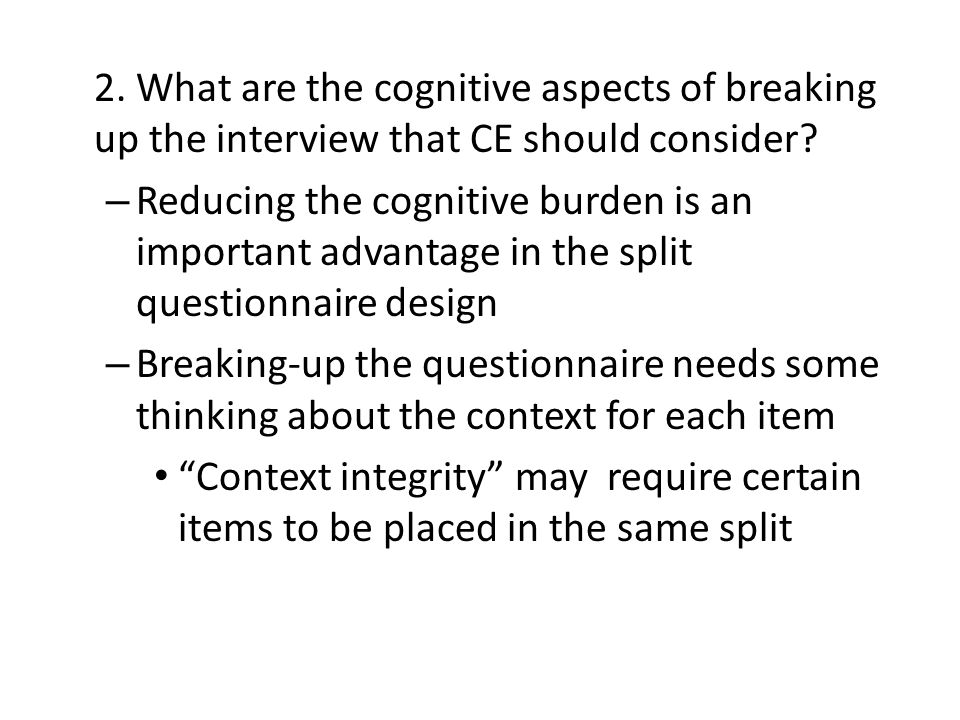 2. What are the cognitive aspects of breaking up the interview that CE should consider? – Reducing the cognitive burden is an important advantage in t