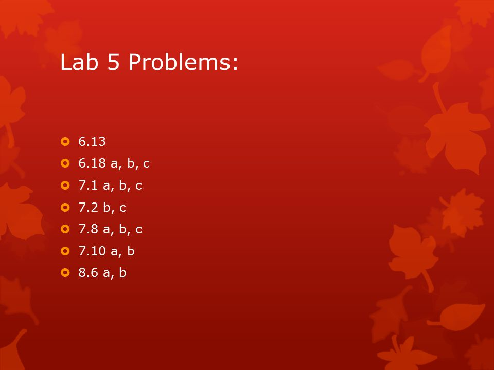 Lab 5 Problems:  6.13  6.18 a, b, c  7.1 a, b, c  7.2 b, c  7.8 a, b, c  7.10 a, b  8.6 a, b