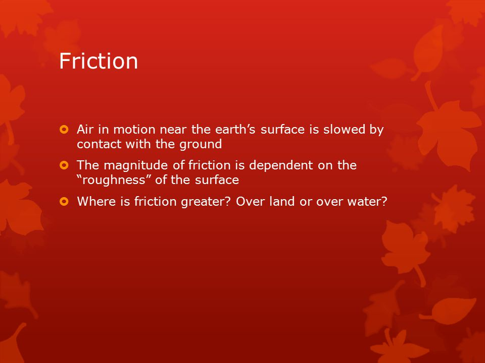 Friction  Air in motion near the earth's surface is slowed by contact with the ground  The magnitude of friction is dependent on the roughness of the surface  Where is friction greater.