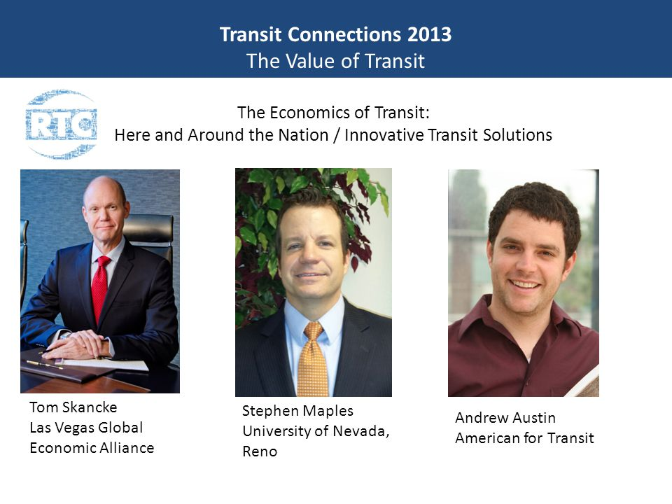 Transit Connections 2013 The Value of Transit The Economics of Transit: Here and Around the Nation / Innovative Transit Solutions Tom Skancke Las Vegas Global Economic Alliance Stephen Maples University of Nevada, Reno Andrew Austin American for Transit