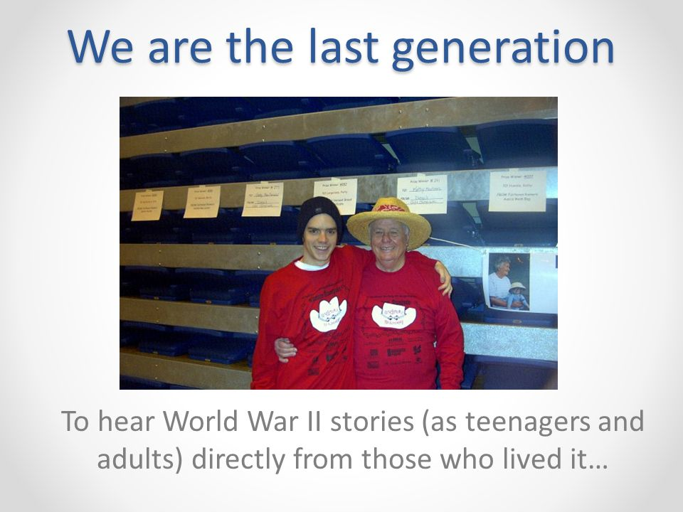We are the last generation To hear World War II stories (as teenagers and adults) directly from those who lived it…