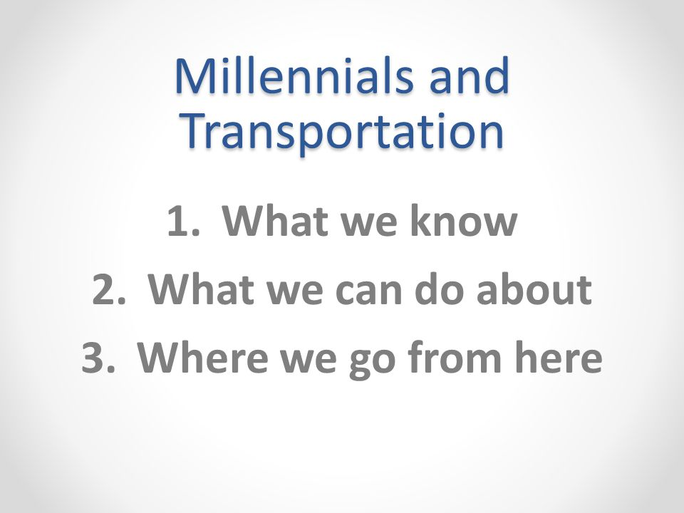 Millennials and Transportation 1.What we know 2.What we can do about 3.Where we go from here
