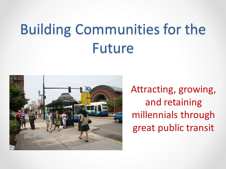 Building Communities for the Future Attracting, growing, and retaining millennials through great public transit