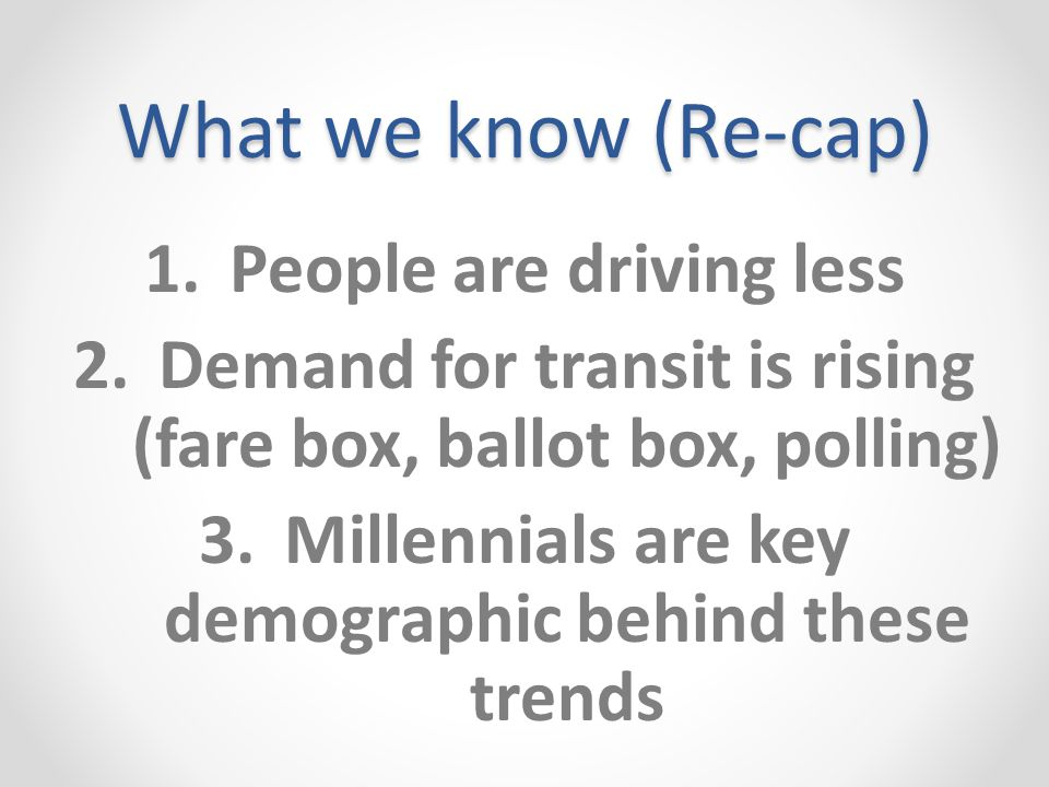 What we know (Re-cap) 1.People are driving less 2.Demand for transit is rising (fare box, ballot box, polling) 3.Millennials are key demographic behind these trends