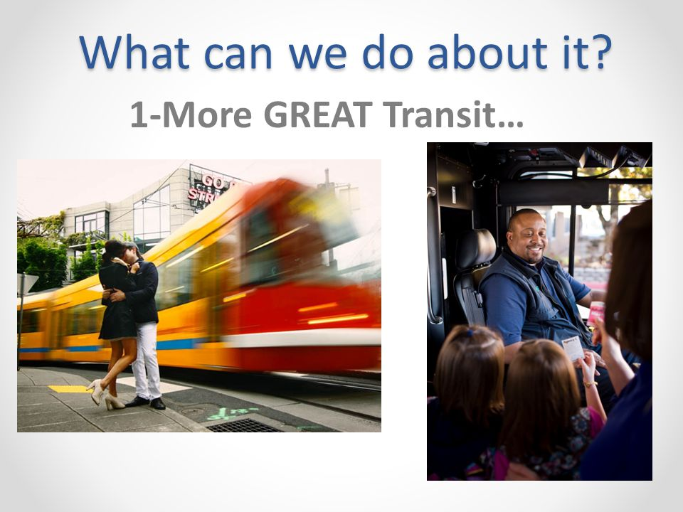 What can we do about it 1-More GREAT Transit…