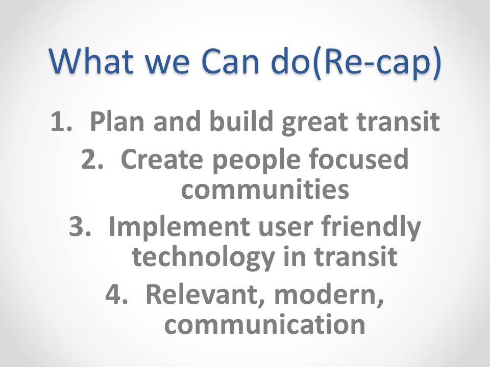 What we Can do(Re-cap) 1.Plan and build great transit 2.Create people focused communities 3.Implement user friendly technology in transit 4.Relevant, modern, communication