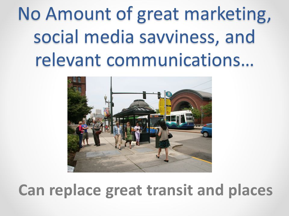 No Amount of great marketing, social media savviness, and relevant communications… Can replace great transit and places