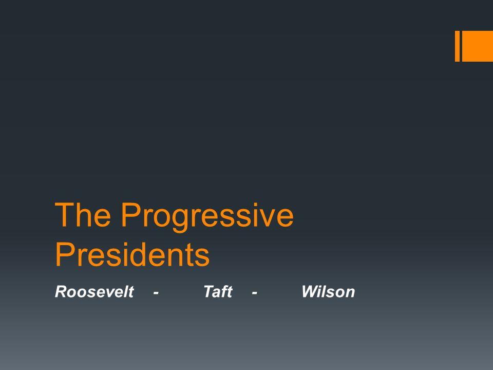 The Progressive Presidents Roosevelt-Taft-Wilson